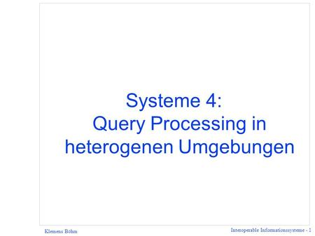 Interoperable Informationssysteme - 1 Klemens Böhm Systeme 4: Query Processing in heterogenen Umgebungen.