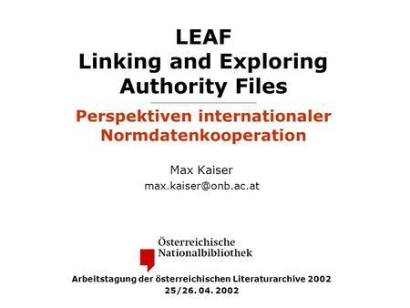 LEAF Linking and Exploring Authority Files Perspektiven internationaler Normdatenkooperation Max Kaiser Arbeitstagung der österreichischen.