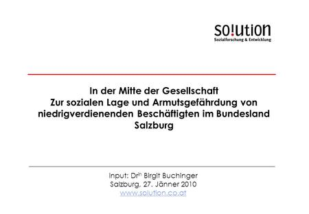 Input: Dr in Birgit Buchinger Salzburg, 27. Jänner 2010 www.solution.co.at In der Mitte der Gesellschaft Zur sozialen Lage und Armutsgefährdung von niedrigverdienenden.