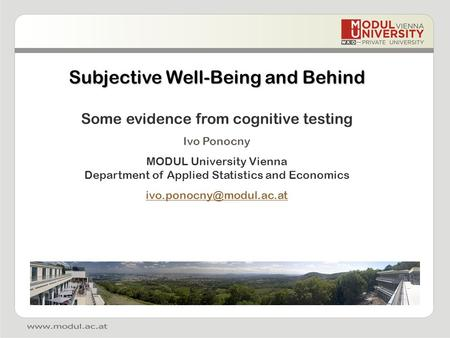 Subjective Well-Being and Behind Some evidence from cognitive testing Ivo Ponocny MODUL University Vienna Department of Applied Statistics and Economics.