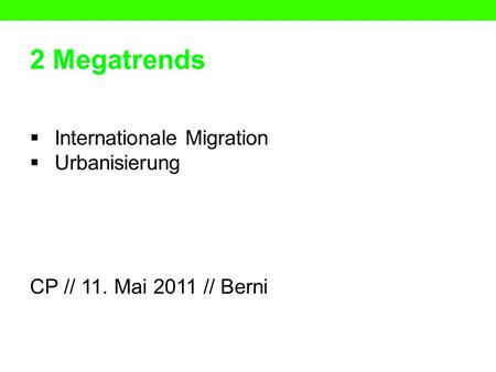 2 Megatrends Internationale Migration Urbanisierung CP // 11. Mai 2011 // Berni.