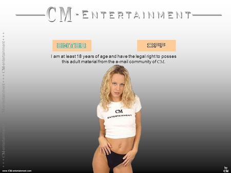 www. CM -entertainment.com byCM I am at least 18 years of age and have the legal right to posses this adult material from the e-mail community of CM.