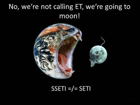 No, were not calling ET, were going to moon! SSETI =/= SETI.