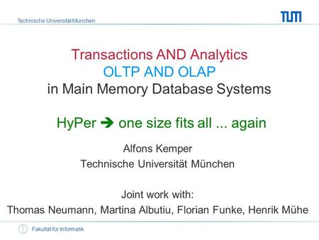 Technische Universität München Fakultät für Informatik Transactions AND Analytics OLTP AND OLAP in Main Memory Database Systems HyPer one size fits all...