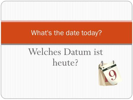 Welches Datum ist heute? What's the date today? Heute ist der erste Mai. (5.1) Today is the first of May.