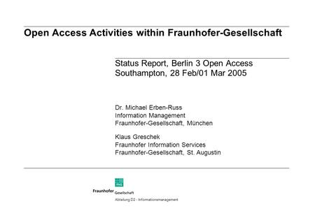 Open Access Activities within Fraunhofer-Gesellschaft Status Report, Berlin 3 Open Access Southampton, 28 Feb/01 Mar 2005 Dr. Michael Erben-Russ Information.