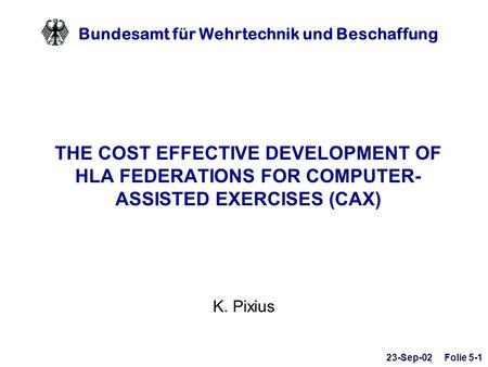 Bundesamt für Wehrtechnik und Beschaffung THE COST EFFECTIVE DEVELOPMENT OF HLA FEDERATIONS FOR COMPUTER- ASSISTED EXERCISES (CAX) K. Pixius 23-Sep-02.