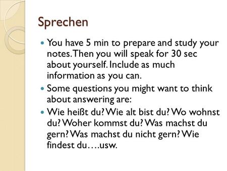 Sprechen You have 5 min to prepare and study your notes. Then you will speak for 30 sec about yourself. Include as much information as you can. Some questions.