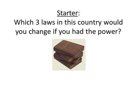 Starter: Which 3 laws in this country would you change if you had the power?