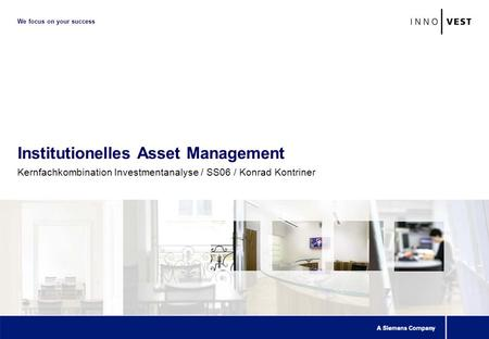 We focus on your success Institutionelles Asset Management Kernfachkombination Investmentanalyse / SS06 / Konrad Kontriner.