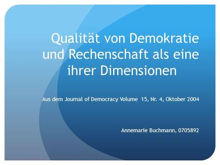 Qualität von Demokratie und Rechenschaft als eine ihrer Dimensionen Aus dem Journal of Democracy Volume 15, Nr. 4, Oktober 2004 Annemarie Buchmann, 0705892.