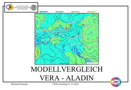 Barbara ChimaniVERA-Seminar 11.11.2003 MODELLVERGLEICH VERA - ALADIN University of Vienna Department of Meteorology and Geophysics.