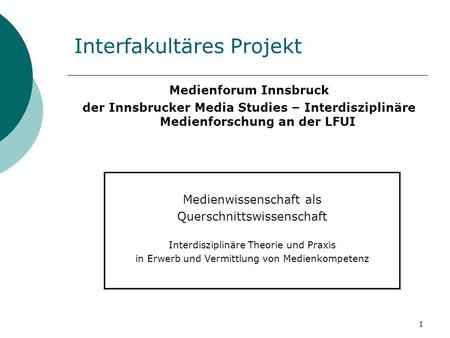 1 Interfakultäres Projekt Medienforum Innsbruck der Innsbrucker Media Studies – Interdisziplinäre Medienforschung an der LFUI Medienwissenschaft als Querschnittswissenschaft.