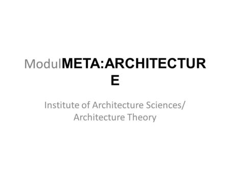 Modul META:ARCHITECTUR E Institute of Architecture Sciences/ Architecture Theory.