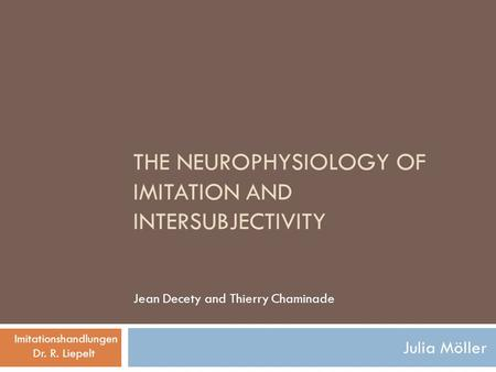 THE NEUROPHYSIOLOGY OF IMITATION AND INTERSUBJECTIVITY Julia Möller Jean Decety and Thierry Chaminade Imitationshandlungen Dr. R. Liepelt.