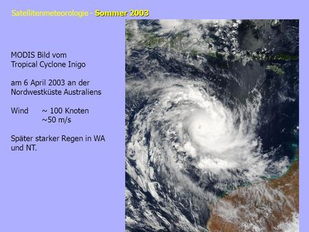 Sommer 2003 Satellitenmeteorologie - Sommer 2003 MODIS Bild vom Tropical Cyclone Inigo am 6 April 2003 an der Nordwestküste Australiens Wind~ 100 Knoten.