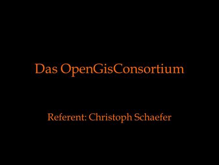 Das OpenGisConsortium Referent: Christoph Schaefer.