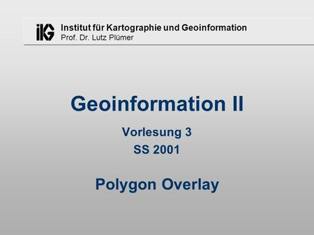 Geoinformation II Vorlesung 3 SS 2001 Polygon Overlay.