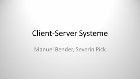 Client-Server Systeme Manuel Bender, Severin Pick.