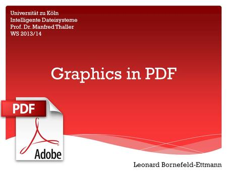 Graphics in PDF Universität zu Köln Intelligente Dateisysteme Prof. Dr. Manfred Thaller WS 2013/14 Leonard Bornefeld-Ettmann.
