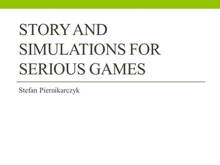 STORY AND SIMULATIONS FOR SERIOUS GAMES Stefan Piernikarczyk.