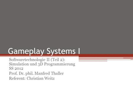Gameplay Systems I Softwaretechnologie II (Teil 2): Simulation und 3D Programmierung SS 2012 Prof. Dr. phil. Manfred Thaller Referent: Christian Weitz.