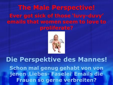 The Male Perspective! Ever got sick of those luvy-duvy emails that women seem to love to proliferate? Die Perspektive des Mannes! Schon mal genug gehabt.
