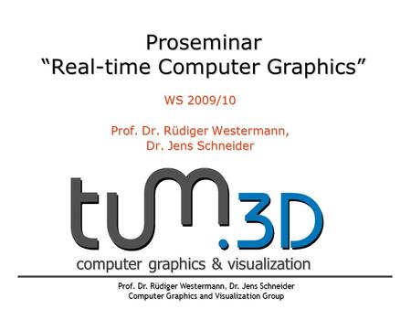 Prof. Dr. Rüdiger Westermann, Dr. Jens Schneider Computer Graphics and Visualization Group computer graphics & visualization Proseminar Real-time Computer.