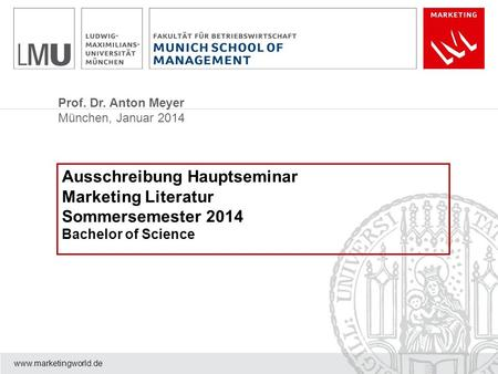 Prof. Dr. Anton Meyer München, Januar 2014 www.marketingworld.de Ausschreibung Hauptseminar Marketing Literatur Sommersemester 2014 Bachelor of Science.