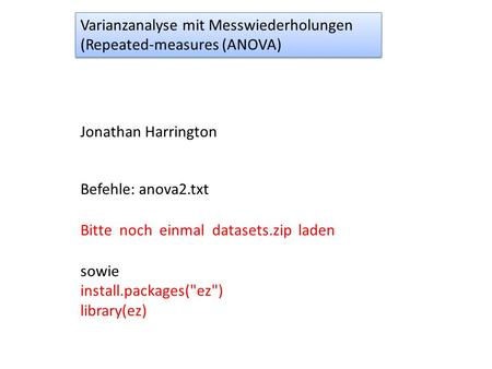 Varianzanalyse mit Messwiederholungen (Repeated-measures (ANOVA) Varianzanalyse mit Messwiederholungen (Repeated-measures (ANOVA) Jonathan Harrington Befehle: