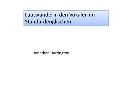 Lautwandel in den Vokalen im Standardenglischen Jonathan Harrington.