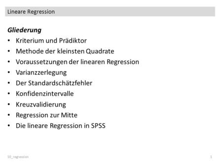Lineare Regression 10_regression1 Gliederung Kriterium und Prädiktor Methode der kleinsten Quadrate Voraussetzungen der linearen Regression Varianzzerlegung.