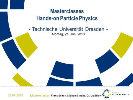 Masterclasses Hands-on Particle Physics - Technische Universität Dresden - Montag, 21. Juni 2010 21.06.2010Masterclasses, Frank Seifert, Michael Stoebe,