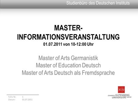 MASTER- INFORMATIONSVERANSTALTUNG 01.07.2011 von 10-12:00 Uhr Master of Arts Germanistik Master of Education Deutsch Master of Arts Deutsch als Fremdsprache.