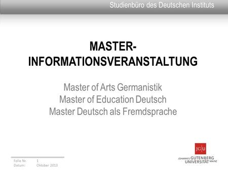 MASTER- INFORMATIONSVERANSTALTUNG Master of Arts Germanistik Master of Education Deutsch Master Deutsch als Fremdsprache Folie Nr. 1 Datum: Oktober 2013.