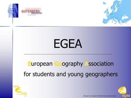 EGEA EGeA European Geography Association for students and young geographers Design by Claudia Finkler & Vera Bornemann.