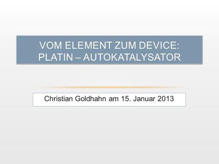 Christian Goldhahn am 15. Januar 2013 VOM ELEMENT ZUM DEVICE: PLATIN – AUTOKATALYSATOR.