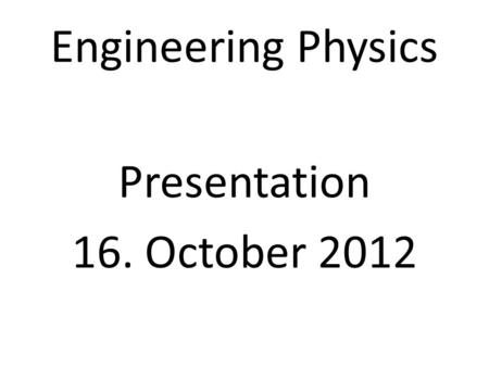 Engineering Physics Presentation 16. October 2012.