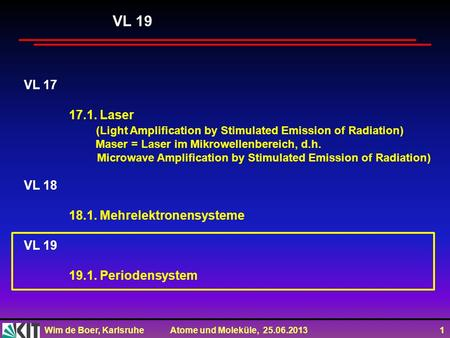 Wim de Boer, Karlsruhe Atome und Moleküle, 25.06.2013 1 VL 17 17.1. Laser (Light Amplification by Stimulated Emission of Radiation) Maser = Laser im Mikrowellenbereich,