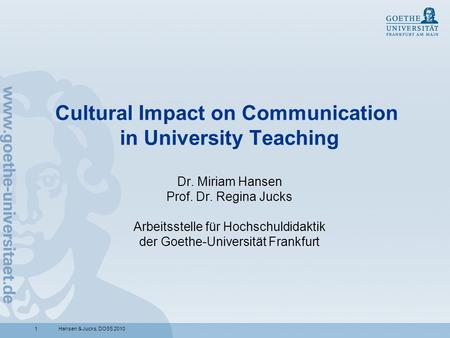 1Hansen & Jucks, DOSS 2010 Cultural Impact on Communication in University Teaching Dr. Miriam Hansen Prof. Dr. Regina Jucks Arbeitsstelle für Hochschuldidaktik.