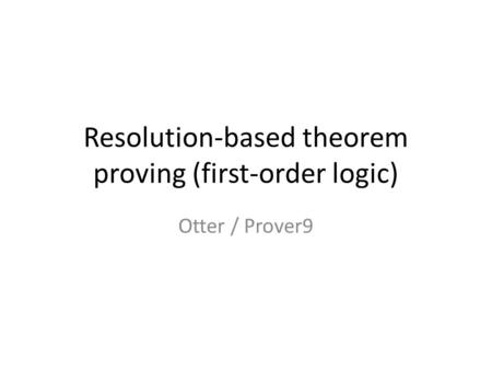 Resolution-based theorem proving (first-order logic) Otter / Prover9.