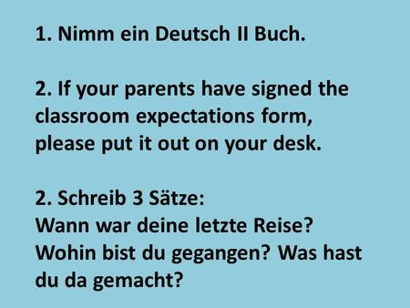 1. Nimm ein Deutsch II Buch. 2. If your parents have signed the classroom expectations form, please put it out on your desk. 2. Schreib 3 Sӓtze: Wann war.