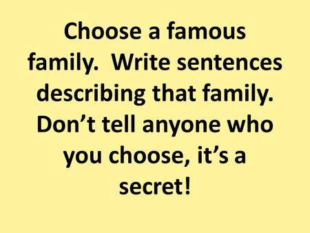 Choose a famous family. Write sentences describing that family. Dont tell anyone who you choose, its a secret!