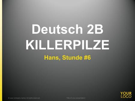 Deutsch 2B KILLERPILZE Hans, Stunde #6 © your company name. All rights reserved.Title of your presentation.