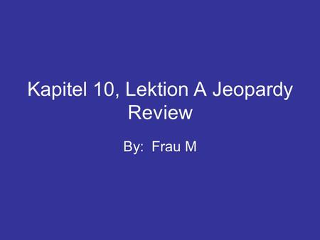 Kapitel 10, Lektion A Jeopardy Review By: Frau M.