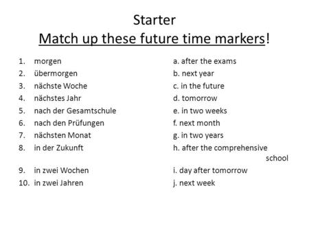 Starter Match up these future time markers! 1.morgen a. after the exams 2.übermorgenb. next year 3.nächste Woche c. in the future 4. nächstes Jahrd. tomorrow.