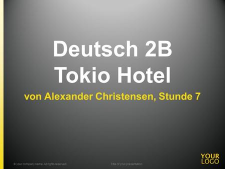 Deutsch 2B Tokio Hotel von Alexander Christensen, Stunde 7 © your company name. All rights reserved.Title of your presentation.