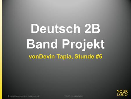 Deutsch 2B Band Projekt vonDevin Tapia, Stunde #6 © your company name. All rights reserved.Title of your presentation.