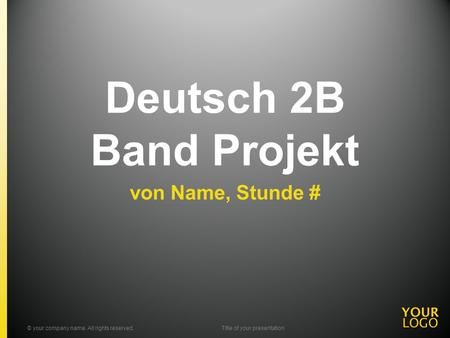 Deutsch 2B Band Projekt von Name, Stunde # © your company name. All rights reserved.Title of your presentation.