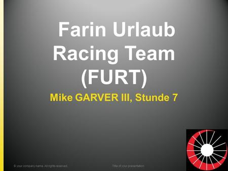 Farin Urlaub Racing Team (FURT) Mike GARVER III, Stunde 7 © your company name. All rights reserved.Title of your presentation.